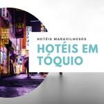 Onde ficar em Tóquio: Hotéis maravilhosos